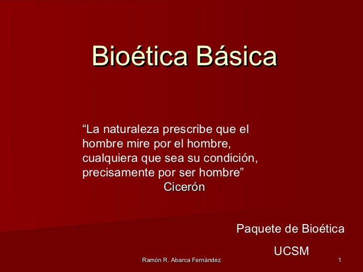 """Bioética Básica""""La naturaleza prescribe que elhombre mire por el hombre,cualquiera que sea su condición,precisamente por s..."""