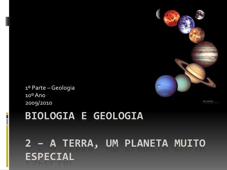 1º Parte – Geologia 10º Ano 2009/2010  BIOLOGIA E GEOLOGIA  2 – A TERRA, UM PLANETA MUITO ESPECIAL