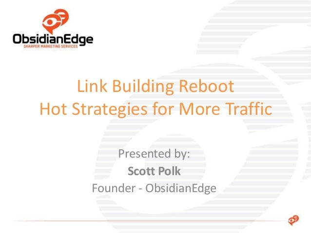 Presented by: Scott Polk Founder - ObsidianEdge Link Building Reboot Hot Strategies for More Traffic