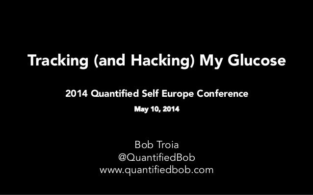 Tracking (and Hacking) My Glucose 2014 Quantified Self Europe Conference  May 10, 2014   Bob Troia @QuantifiedBob www.quant...