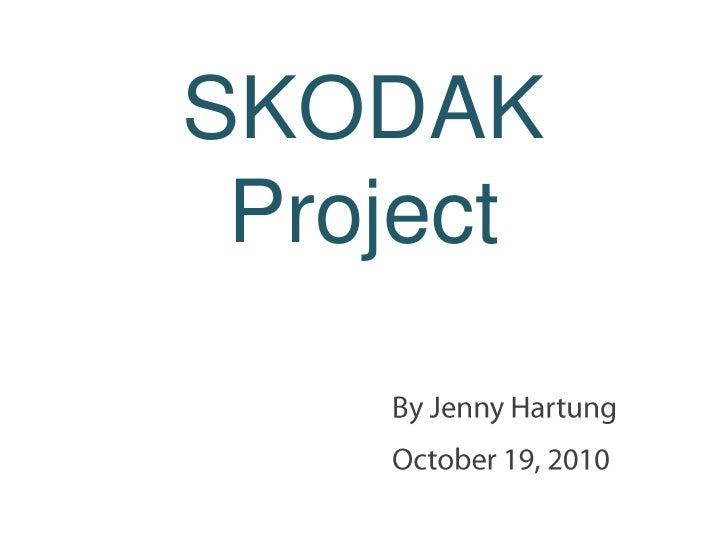 SKODAK Project<br />By Jenny Hartung<br />October 19, 2010<br />