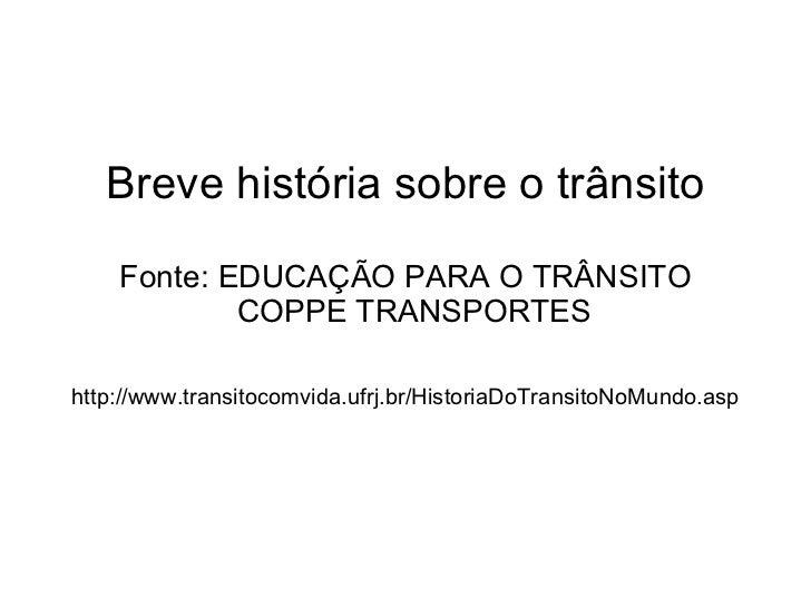 Breve história sobre o trânsito Fonte: EDUCAÇÃO PARA O TRÂNSITO  COPPE TRANSPORTES http://www.transitocomvida.ufrj.br/His...