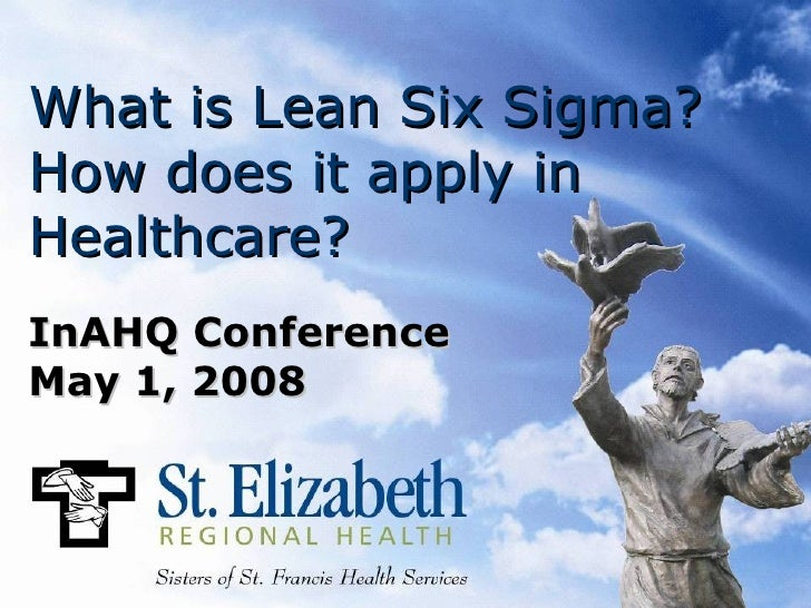 What is Lean Six Sigma? How does it apply in Healthcare? InAHQ Conference May 1, 2008