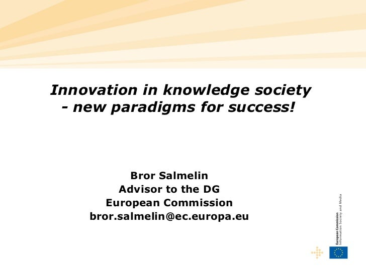 Innovation in knowledge society - new paradigms for success!   Bror Salmelin Advisor to the DG European Commission [email_...