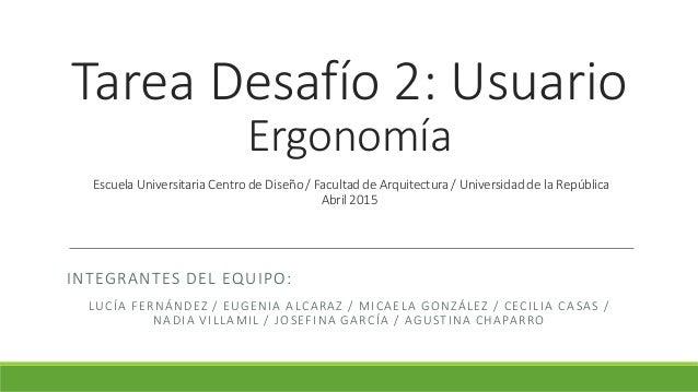 Tarea Desafío 2: Usuario Ergonomía Escuela Universitaria Centro de Diseño / Facultad de Arquitectura / Universidad de la R...