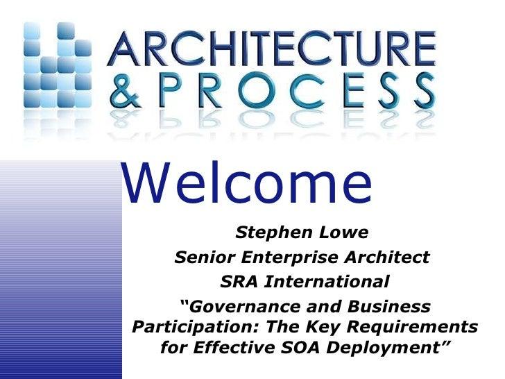 "Stephen Lowe  Senior Enterprise Architect  SRA International "" Governance and Business Participation: The Key Requirements..."