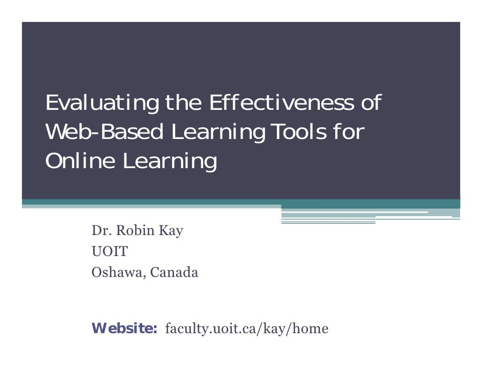 Evaluating the Effectiveness of Web-Based Learning Tools for Online Learning      Dr. Robin Kay     UOIT     Oshawa, Canad...