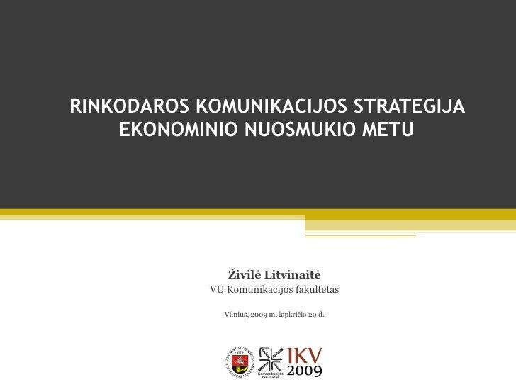 RINKODAROS KOMUNIKACIJOS STRATEGIJA EKONOMINIO NUOSMUKIO METU Živilė Litvinaitė VU Komunikacijos fakultetas Vilnius, 2009 ...