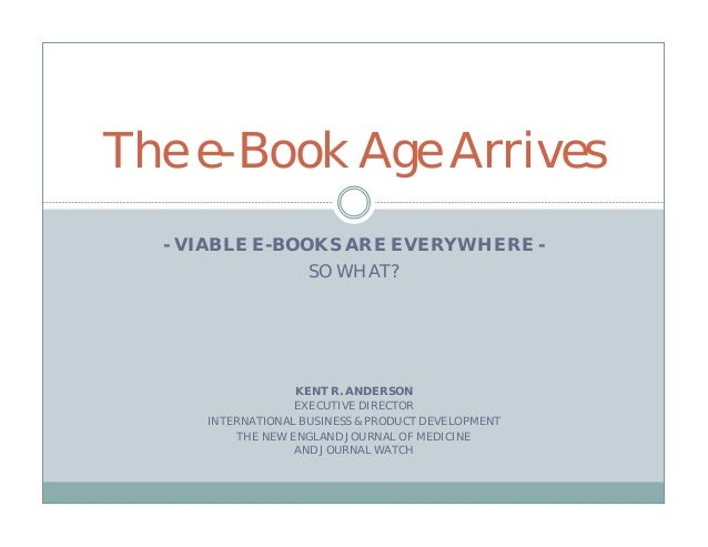 The e-Book Age Arrives  - VIABLE E-BOOKS ARE EVERYWHERE -                SO WHAT?                  KENT R. ANDERSON       ...