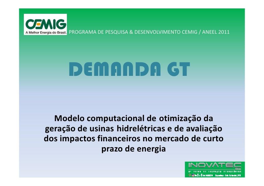 PROGRAMA DE PESQUISA & DESENVOLVIMENTO CEMIG / ANEEL 2011           DEMANDA GT    Modelo computacional de otimização da ge...