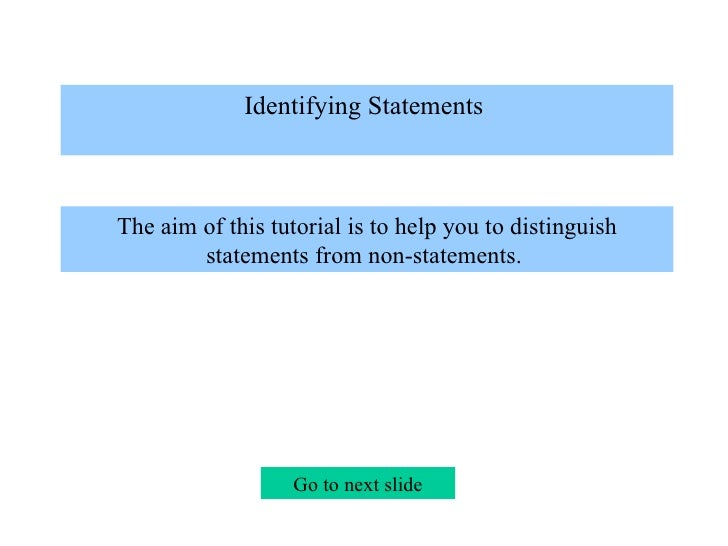 Identifying Statements   The aim of this tutorial is to help you to distinguish statements from non-statements.  Go to ne...
