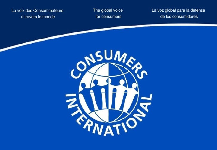The global voice  for consumers La voix des Consommateurs  à travers le monde La voz global para la defensa  de los consum...