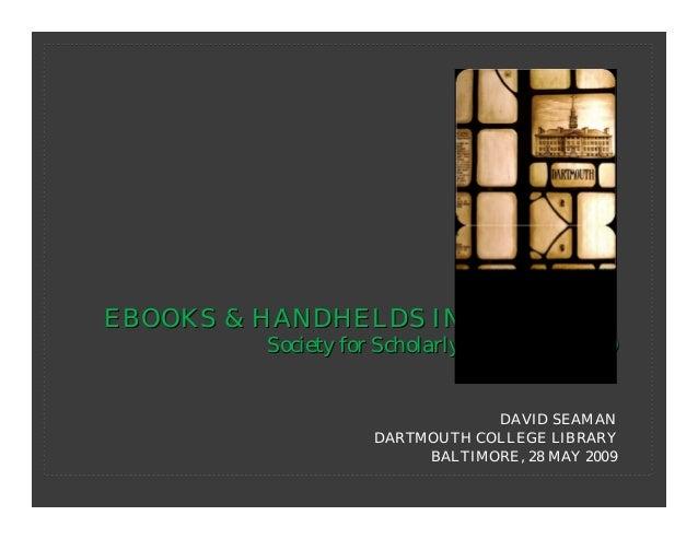 EBOOKS & HANDHELDS IN ACADEMIA         Society for Scholarly Publishing 2009                                DAVID SEAMAN  ...