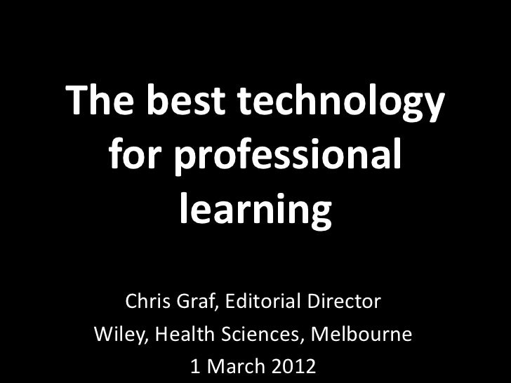 The best technology  for professional      learning    Chris Graf, Editorial Director Wiley, Health Sciences, Melbourne   ...