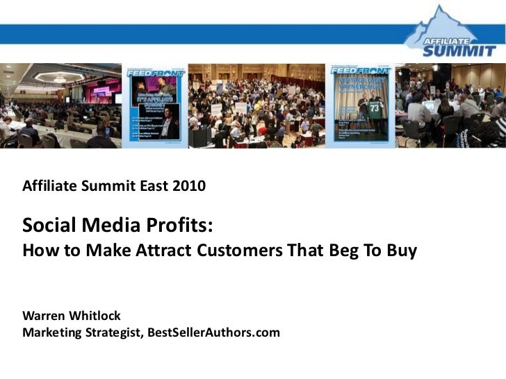 Affiliate Summit East 2010<br />Social Media Profits:<br />How to Make Attract Customers That Beg To Buy<br />Warren Whitl...