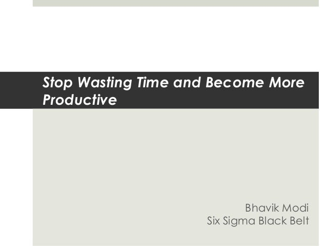 Stop Wasting Time and Become MoreProductive                            Bhavik Modi                    Six Sigma Black Belt