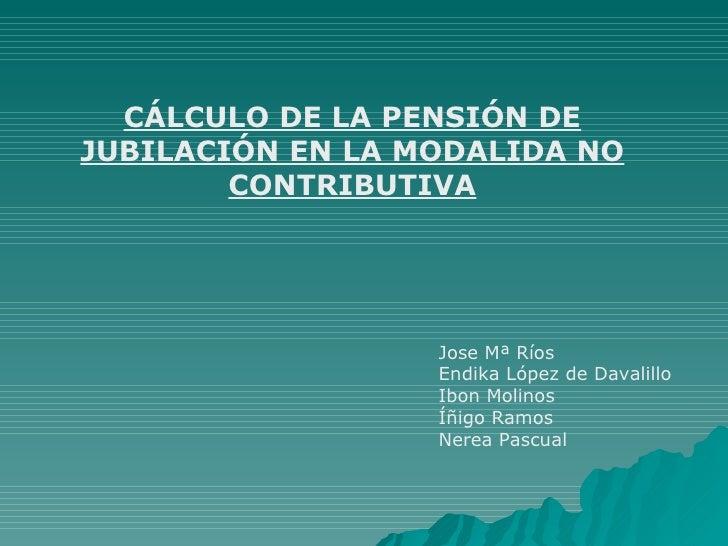 CÁLCULO DE LA PENSIÓN DE JUBILACIÓN EN LA MODALIDA NO CONTRIBUTIVA Jose Mª Ríos Endika López de Davalillo Ibon Molinos Íñi...
