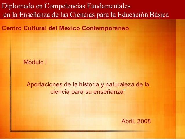Diplomado en Competencias Fundamentalesen la Enseñanza de las Ciencias para la Educación BásicaMódulo IAportaciones de la ...