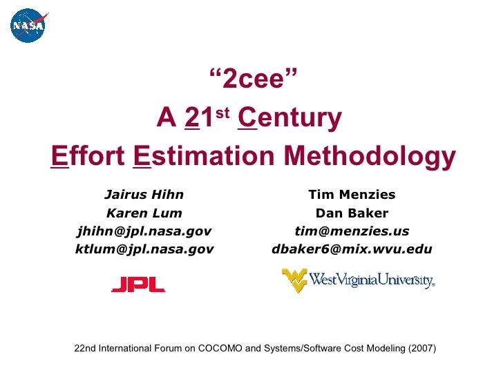 """ 2cee"" A  2 1 st   C entury  E ffort  E stimation Methodology Tim Menzies Dan Baker [email_address] [email_address] Jairu..."