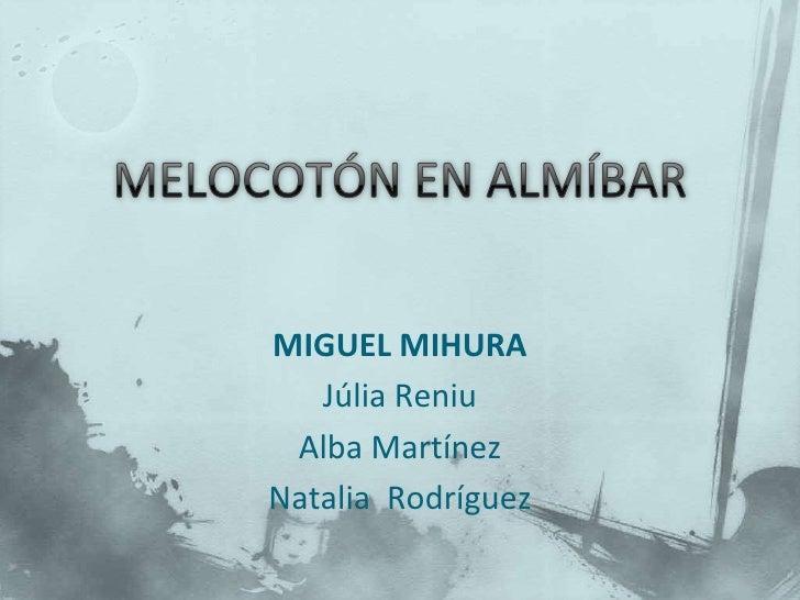 MELOCOTÓN EN ALMÍBAR <br />MIGUEL MIHURA<br />Júlia Reniu <br />Alba Martínez<br />Natalia  Rodríguez <br />