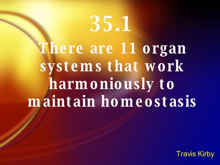35.1 There are 11 organ systems that work harmoniously to maintain homeostasis Travis Kirby