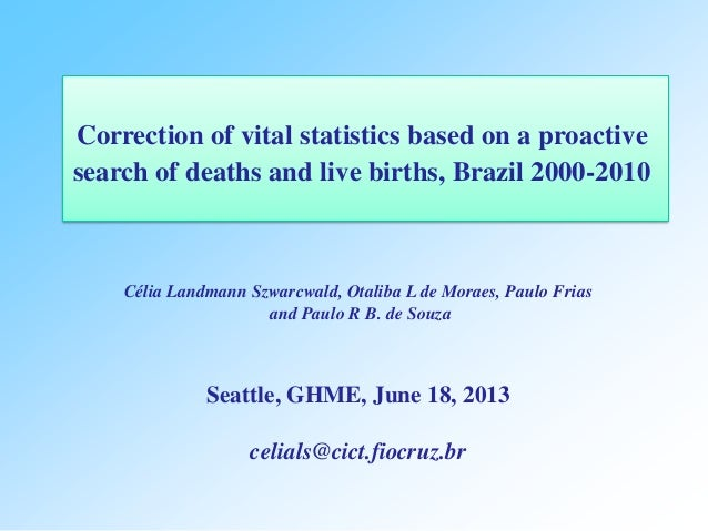 Correction of vital statistics based on a proactive search of deaths and live births, Brazil 2000-2010 Célia Landmann Szwa...