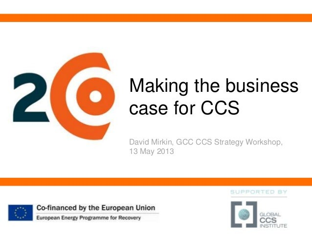 Making the businesscase for CCSDavid Mirkin, GCC CCS Strategy Workshop,13 May 2013
