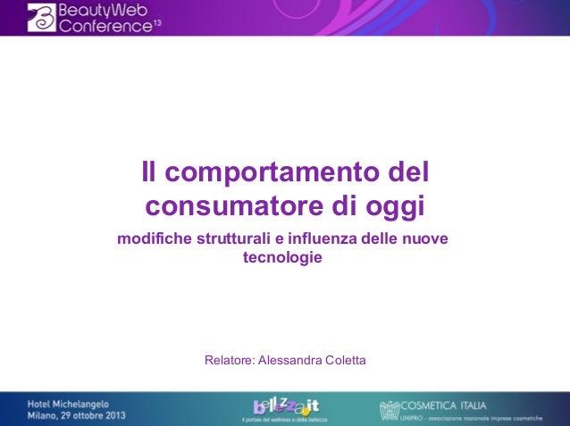 Il comportamento del consumatore di oggi modifiche strutturali e influenza delle nuove tecnologie  Relatore: Alessandra Co...