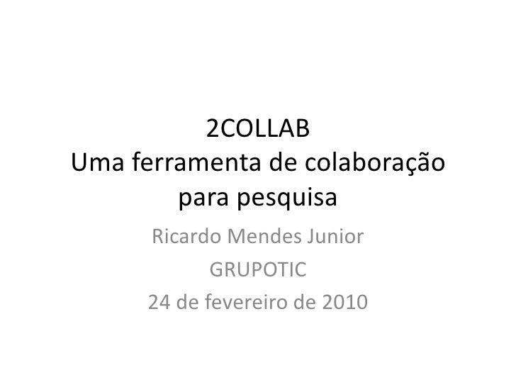 2COLLABUma ferramenta de colaboração para pesquisa<br />Ricardo Mendes Junior<br />GRUPOTIC<br />24 de fevereiro de 2010<b...