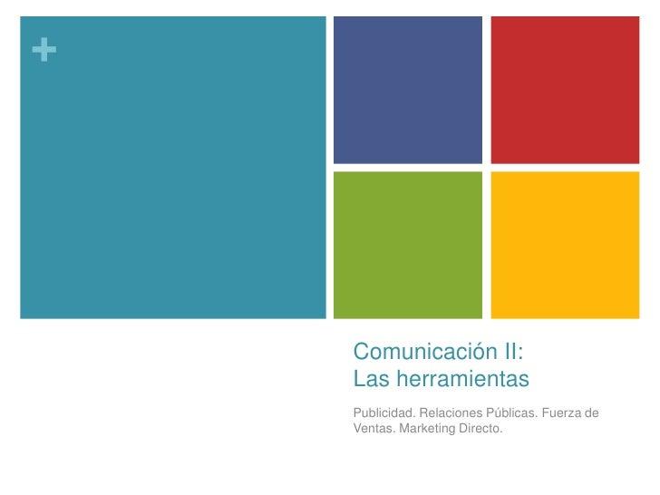 Comunicación II:Las herramientas<br />Publicidad. Relaciones Públicas. Fuerza de Ventas. Marketing Directo.<br />