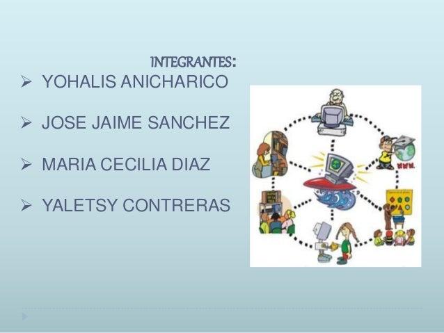 INTEGRANTES:  YOHALIS ANICHARICO  JOSE JAIME SANCHEZ  MARIA CECILIA DIAZ  YALETSY CONTRERAS