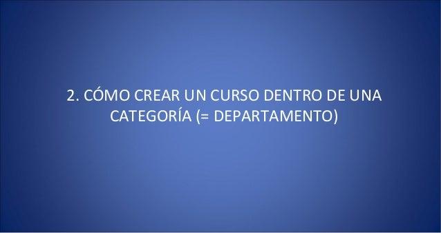 2. CÓMO CREAR UN CURSO DENTRO DE UNA     CATEGORÍA (= DEPARTAMENTO)