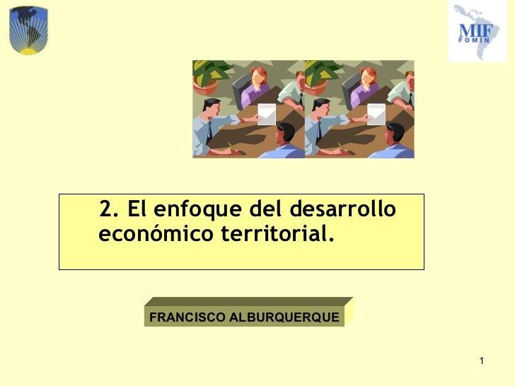 <ul><li>2. El enfoque del desarrollo económico territorial. </li></ul>FRANCISCO ALBURQUERQUE