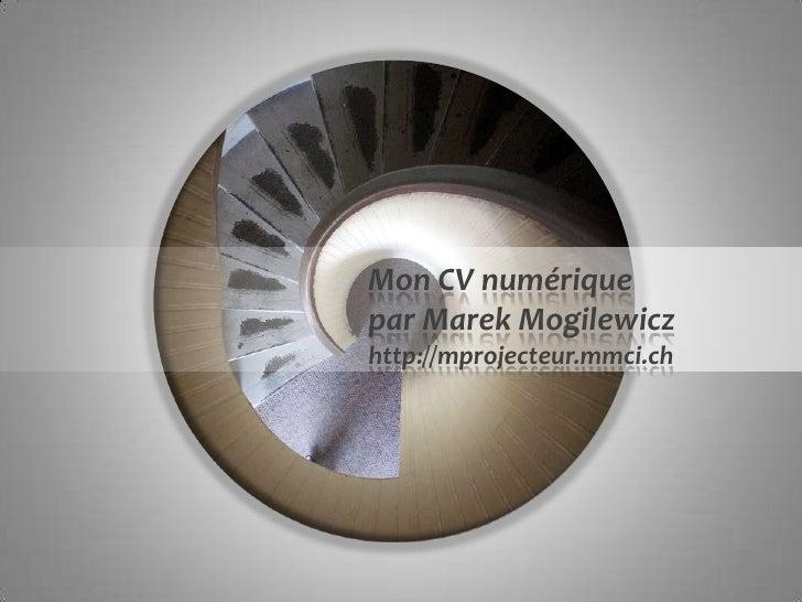 Mon CV numériquepar Marek Mogilewiczhttp://mprojecteur.mmci.ch