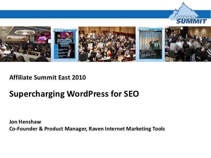 Affiliate Summit East 2010<br />Supercharging WordPress for SEO<br />Jon Henshaw<br />Co-Founder & Product Manager, Raven ...