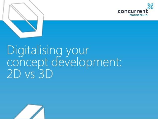 Digitalising yourconcept development:2D vs 3D