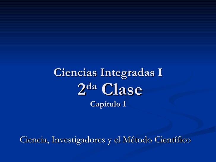 Ciencias Integradas I  2 da  Clase Capítulo 1 Ciencia, Investigadores y el Método Científico