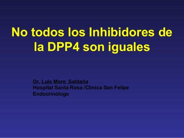 No todos los Inhibidores de    la DPP4 son iguales   Dr. Luis More Saldaña   Hospital Santa Rosa /Clínica San Felipe   End...