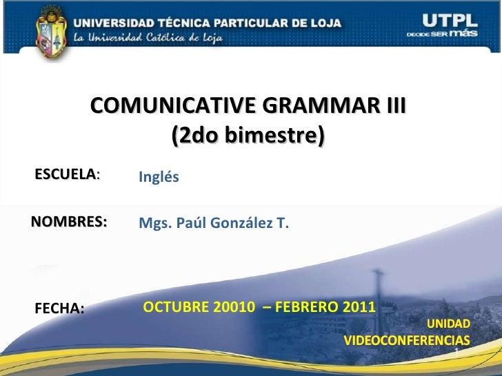 ESCUELA : NOMBRES: COMUNICATIVE GRAMMAR III  (2do bimestre)  FECHA: Mgs. Paúl González T. OCTUBRE 20010  – FEBRERO 2011 In...