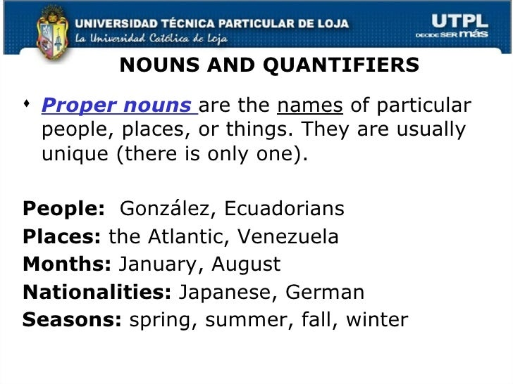 NOUNS AND QUANTIFIERS <ul><li>Proper nouns  are the  names  of particular people, places, or things. They are usually uniq...