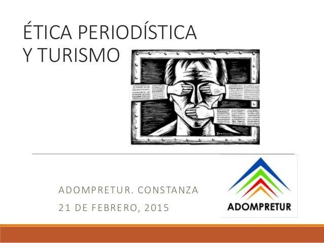 ÉTICA PERIODÍSTICA Y TURISMO ADOMPRETUR. CONSTANZA 21 DE FEBRERO, 2015