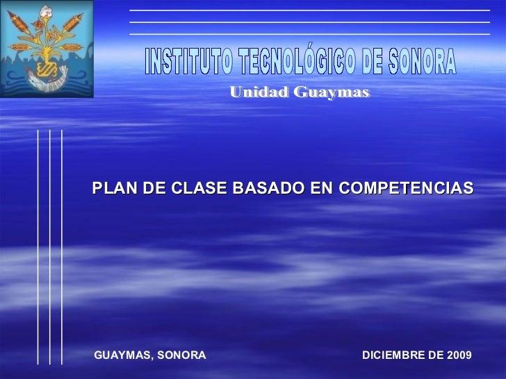 INSTITUTO TECNOLÓGICO DE SONORA Unidad Guaymas PLAN DE CLASE BASADO EN COMPETENCIAS GUAYMAS, SONORA  DICIEMBRE DE 2009