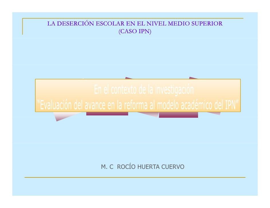 LA DESERCIÓN ESCOLAR EN EL NIVEL MEDIO SUPERIOR                   (CASO IPN)              M. C ROCÍO HUERTA CUERVO