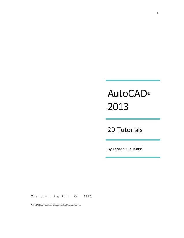 1 AutoCAD® 2013 2D Tutorials By Kristen S. Kurland C o p y r i g h t © 2 01 2 AutoCAD isa registered trademark of Autodesk...