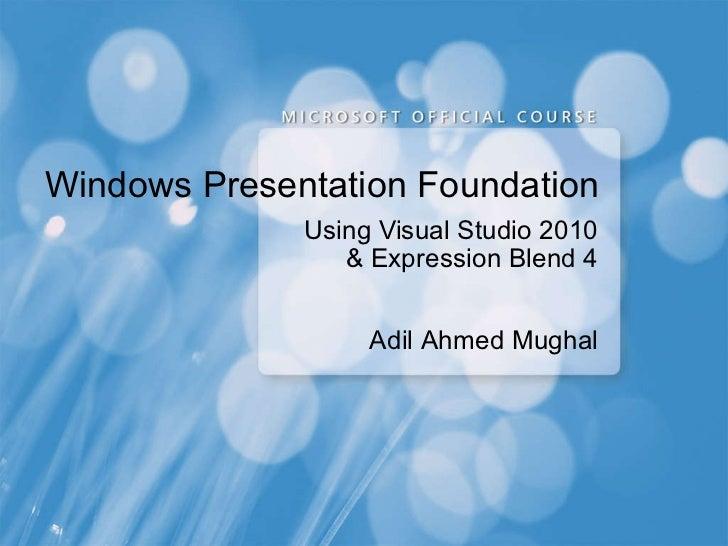 Windows Presentation Foundation Using Visual Studio 2010 & Expression Blend 4 Adil Ahmed Mughal