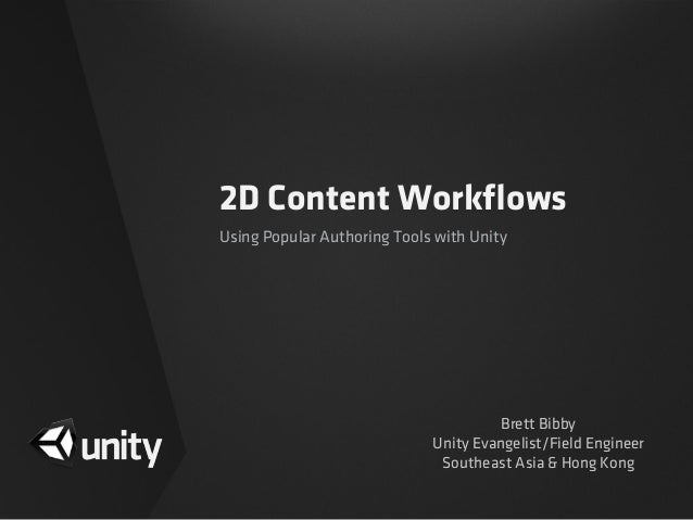 2D Content WorkflowsUsing Popular Authoring Tools with UnityBrett BibbyUnity Evangelist/Field EngineerSoutheast Asia & Hong...