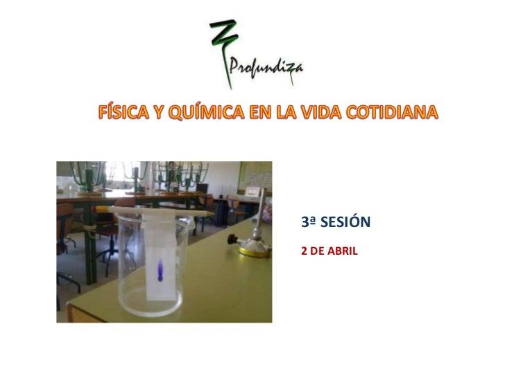 FÍSICA Y QUÍMICA EN LA VIDA COTIDIANA<br />3ª SESIÓN  <br />2 DE ABRIL <br />