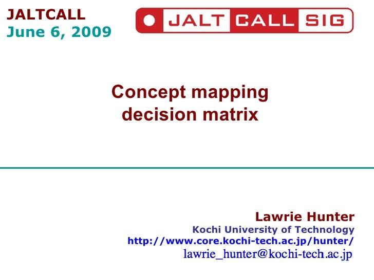 Lawrie Hunter Kochi University of Technology http://www.core.kochi-tech.ac.jp/hunter/ Concept mapping decision matrix JALT...