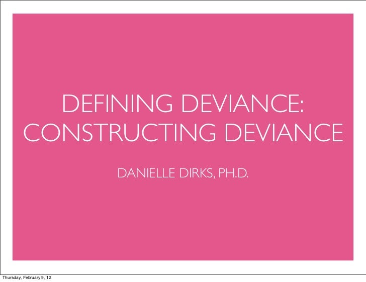 DEFINING DEVIANCE:          CONSTRUCTING DEVIANCE                           DANIELLE DIRKS, PH.D.Thursday, February 9, 12