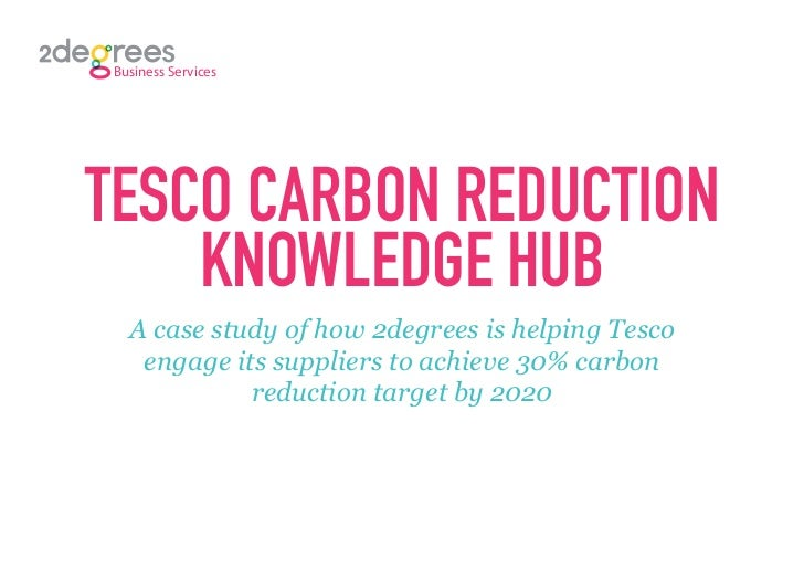 Business ServicesTESCO CARBON REDUCTION    KNOWLEDGE HUB   A case study of how 2degrees is helping Tesco    engage its sup...